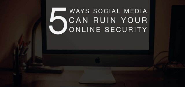 5 Ways Social Media Can Ruin Your Online Security