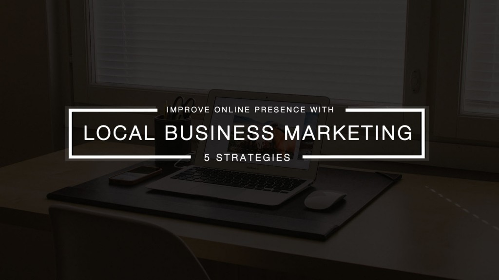 5 Effective Local Business Marketing Strategies For an Efficient Online Presence